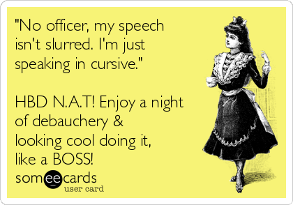"""""""No officer, my speech isn't slurred. I'm just speaking in cursive.""""   HBD N.A.T! Enjoy a night of debauchery & looking cool doing it, like a BOSS!"""