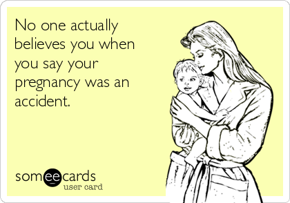 No one actually believes you when you say your pregnancy was an accident.