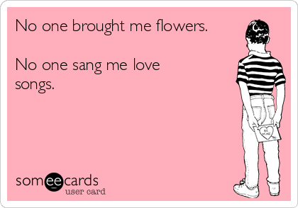 No one brought me flowers.  No one sang me love songs.