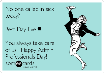 No one called in sick today?  Best Day Ever!!!  You always take care of us.  Happy Admin Professionals Day!