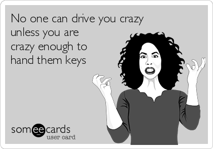 No one can drive you crazy unless you are crazy enough to hand them keys