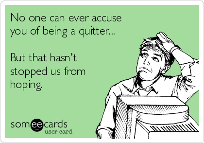 No one can ever accuse you of being a quitter...  But that hasn't stopped us from hoping.