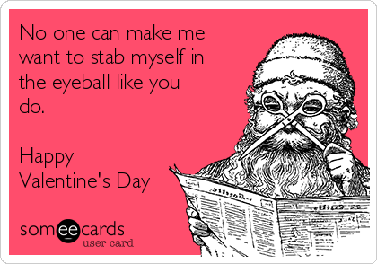 No one can make me want to stab myself in the eyeball like you do.  Happy Valentine's Day