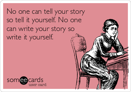 No one can tell your story so tell it yourself. No one can write your story so write it yourself.