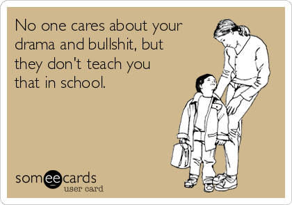 No one cares about your drama and bullshit, but they don't teach you that in school.