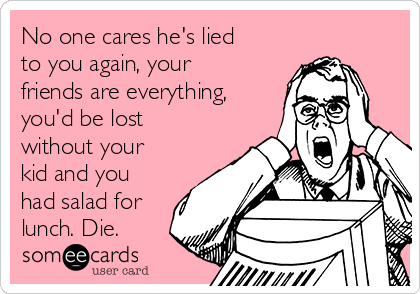 No one cares he's lied to you again, your friends are everything, you'd be lost without your kid and you had salad for lunch. Die.