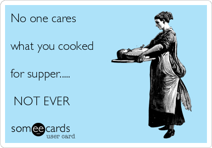 No one cares  what you cooked  for supper.....   NOT EVER