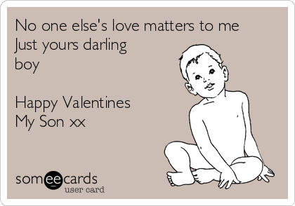 No one else's love matters to me Just yours darling boy  Happy Valentines  My Son xx