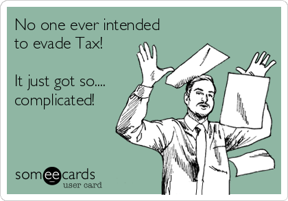 No one ever intended to evade Tax!  It just got so.... complicated!