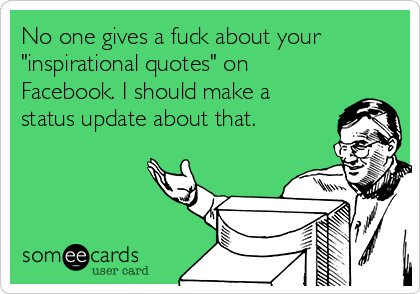 "No one gives a fuck about your ""inspirational quotes"" on Facebook. I should make a status update about that."
