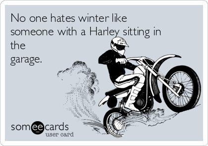No one hates winter like someone with a Harley sitting in the garage.
