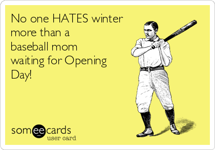 No one HATES winter more than a baseball mom waiting for Opening Day!