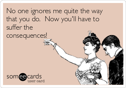 No one ignores me quite the way that you do.  Now you'll have to suffer the consequences!