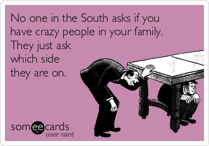 No one in the South asks if you have crazy people in your family. They just ask which side they are on.