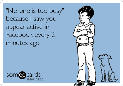 """No one is too busy""   because I saw you appear active in Facebook every 2 minutes ago"
