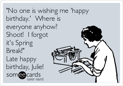 """No one is wishing me 'happy birthday.'  Where is everyone anyhow?  Shoot!  I forgot it's Spring Break!"" Late happy birthday, Julie!"