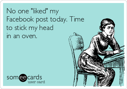 "No one ""liked"" my Facebook post today. Time to stick my head in an oven."