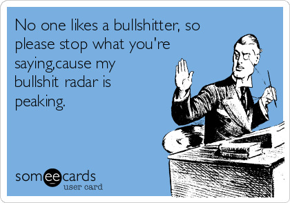 No one likes a bullshitter, so please stop what you're saying,cause my bullshit radar is peaking.