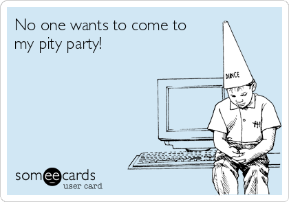 No one wants to come to my pity party!