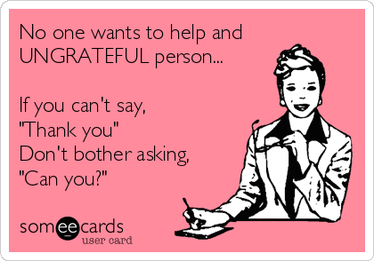 "No one wants to help and UNGRATEFUL person...  If you can't say, ""Thank you""  Don't bother asking, ""Can you?"""