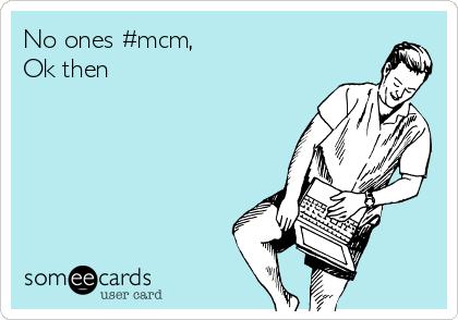 No ones #mcm, Ok then