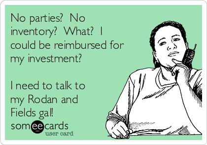 No parties?  No inventory?  What?  I could be reimbursed for my investment?  I need to talk to my Rodan and Fields gal!