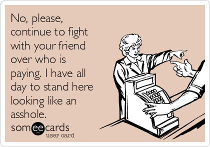 No, please, continue to fight with your friend over who is paying. I have all day to stand here looking like an asshole.