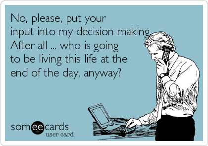 No, please, put your input into my decision making. After all ... who is going to be living this life at the end of the day, anyway?