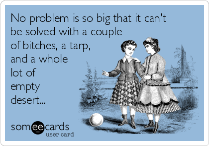 No problem is so big that it can't be solved with a couple of bitches, a tarp, and a whole lot of empty desert...