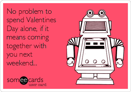 No problem to spend Valentines Day alone, if it means coming together with you next weekend...
