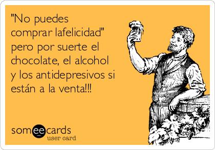 """""""No puedes comprar lafelicidad"""" pero por suerte el chocolate, el alcohol y los antidepresivos si están a la venta!!!"""