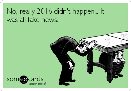 No, really 2016 didn't happen... It was all fake news.