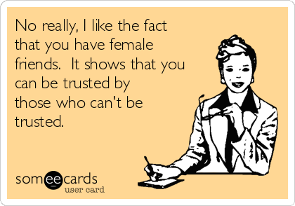 No really, I like the fact that you have female friends.  It shows that you can be trusted by those who can't be trusted.