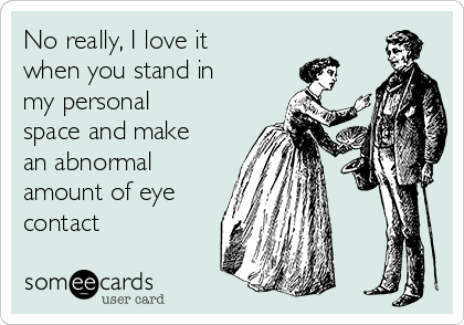 No really, I love it when you stand in my personal space and make an abnormal amount of eye contact