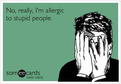 No, really, I'm allergic to stupid people.
