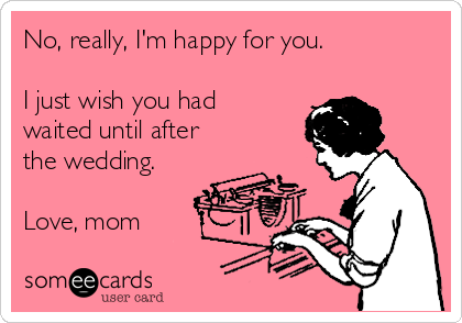 No, really, I'm happy for you.   I just wish you had waited until after the wedding.  Love, mom