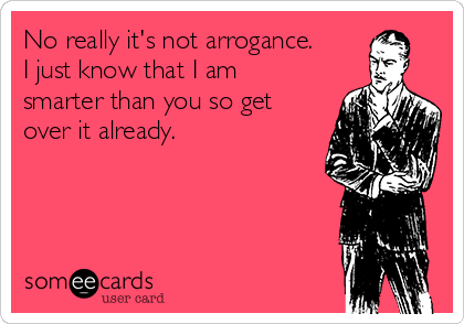 No really it's not arrogance.  I just know that I am smarter than you so get over it already.