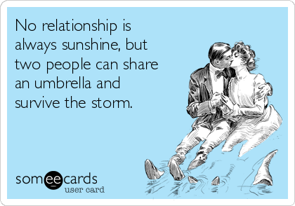 No relationship is always sunshine, but two people can share an umbrella and survive the storm.