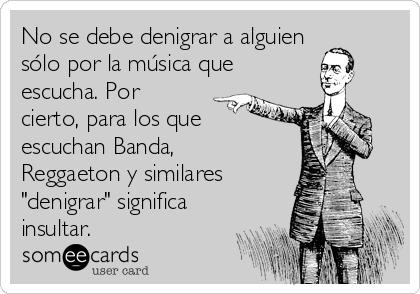 """No se debe denigrar a alguien sólo por la música que  escucha. Por cierto, para los que escuchan Banda, Reggaeton y similares """"denigrar"""" significa insultar."""