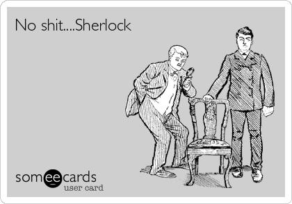 No shit....Sherlock