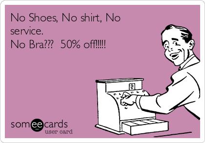 No Shoes, No shirt, No service. No Bra???  50% off!!!!!