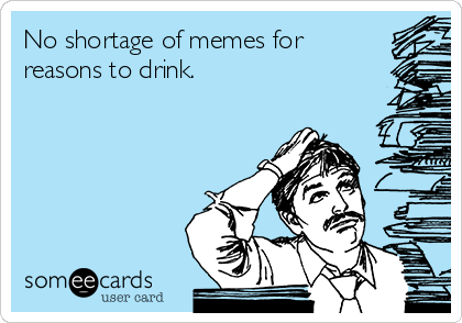 No shortage of memes for reasons to drink.