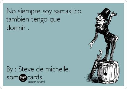 No siempre soy sarcastico tambien tengo que dormir .     By : Steve de michelle.
