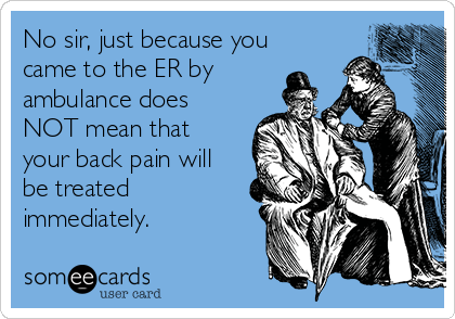 No sir, just because you came to the ER by ambulance does NOT mean that your back pain will be treated immediately.