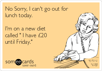 "No Sorry, I can't go out for lunch today.   I'm on a new diet called "" I have £20 until Friday."""