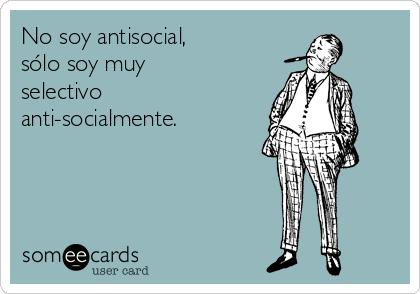 No soy antisocial, sólo soy muy selectivo anti-socialmente.