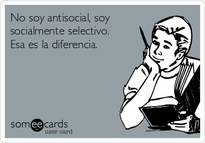 No soy antisocial, soy socialmente selectivo. Esa es la diferencia.
