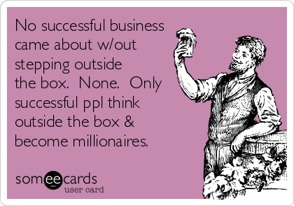 No successful business came about w/out stepping outside the box.  None.  Only successful ppl think outside the box & become millionaires.