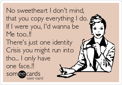 No sweetheart I don't mind, that you copy everything I do. If I were you, I'd wanna be  Me too..!! There's just one identity Crisis you might run into tho... I only have one face..!!