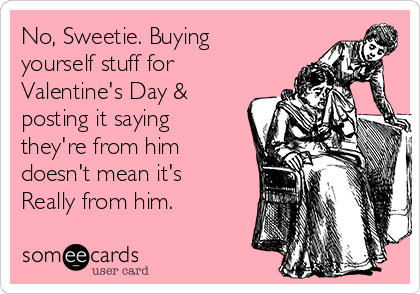 No, Sweetie. Buying yourself stuff for Valentine's Day & posting it saying they're from him doesn't mean it's Really from him.